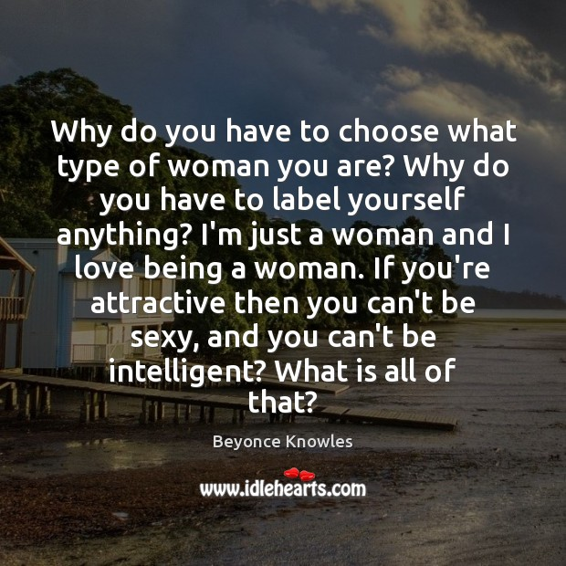 Why do you have to choose what type of woman you are? Beyonce Knowles Picture Quote