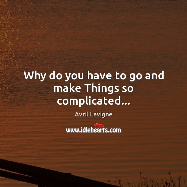 Why do you have to go and make Things so complicated… Avril Lavigne Picture Quote