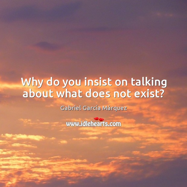 Why do you insist on talking about what does not exist? Gabriel García Márquez Picture Quote