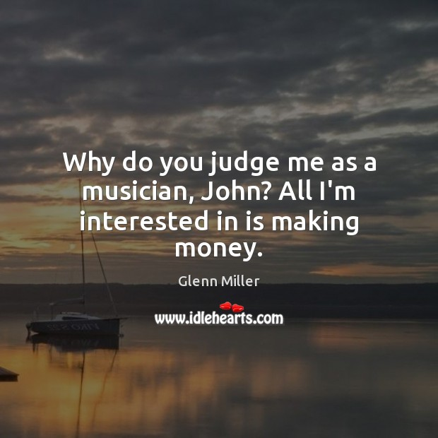 Why do you judge me as a musician, John? All I'm interested in is making money. Judge Quotes Image