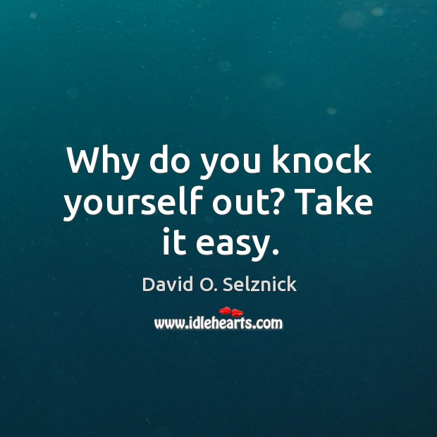 Why do you knock yourself out? take it easy. David O. Selznick Picture Quote