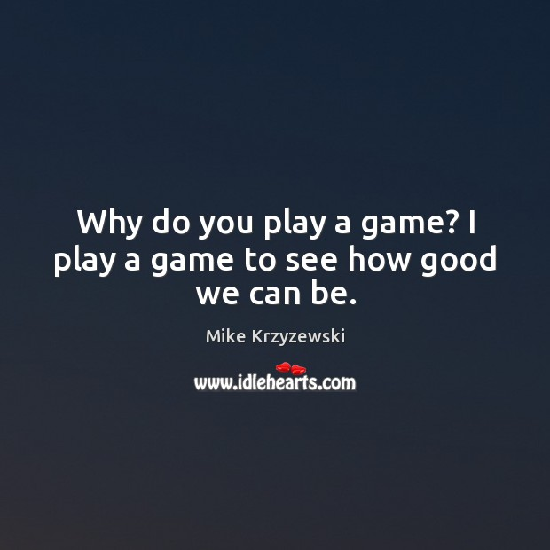 Image, Why do you play a game? I play a game to see how good we can be.