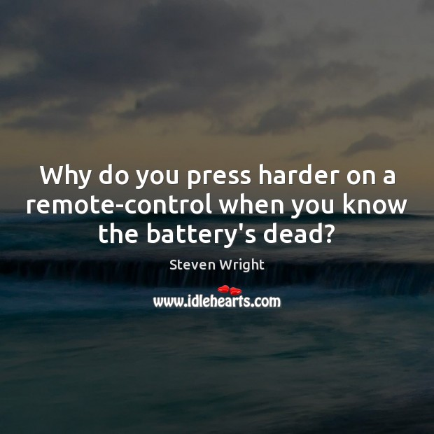 Why do you press harder on a remote-control when you know the battery's dead? Image
