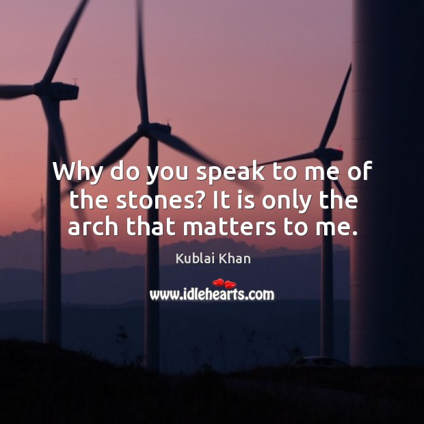 Why do you speak to me of the stones? it is only the arch that matters to me. Kublai Khan Picture Quote