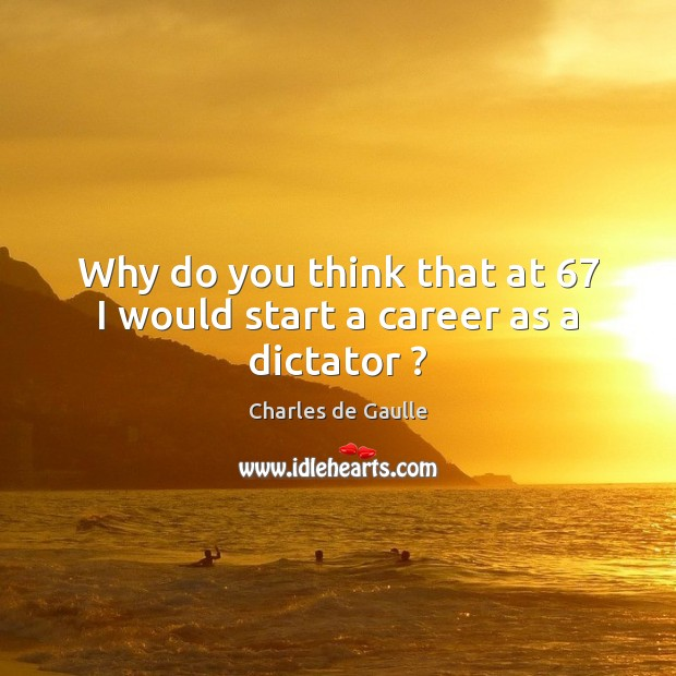 Why do you think that at 67 I would start a career as a dictator ? Image