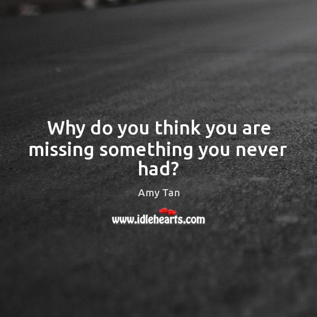 Why do you think you are missing something you never had? Image