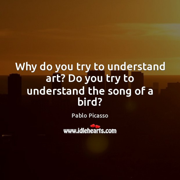 Image, Why do you try to understand art? Do you try to understand the song of a bird?