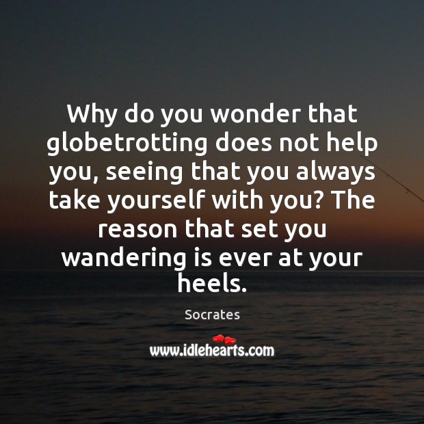 Image, Why do you wonder that globetrotting does not help you, seeing that
