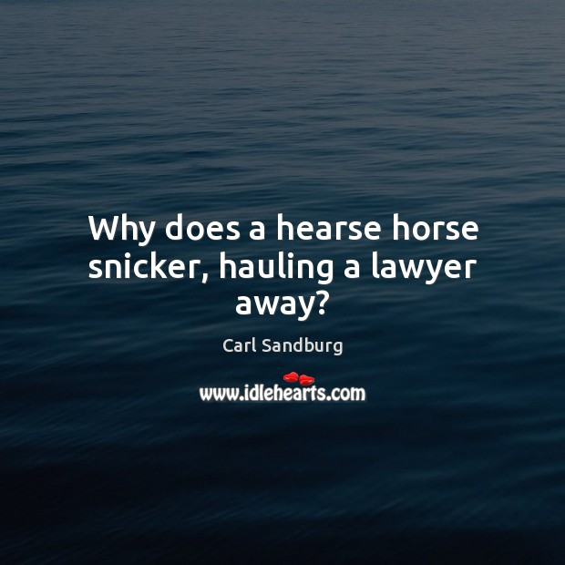 Why does a hearse horse snicker, hauling a lawyer away? Carl Sandburg Picture Quote