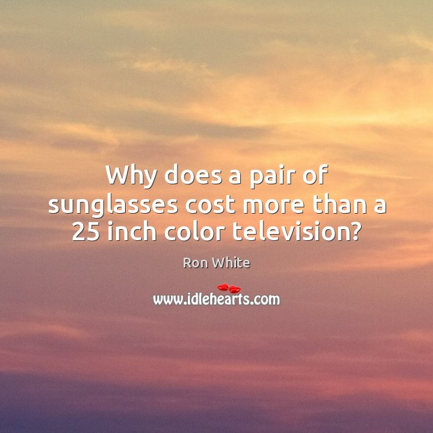 Why does a pair of sunglasses cost more than a 25 inch color television? Ron White Picture Quote