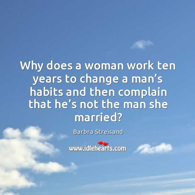 Why does a woman work ten years to change a man's habits and then complain Anniversary Quotes Image