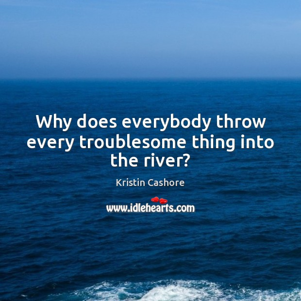 Why does everybody throw every troublesome thing into the river? Image