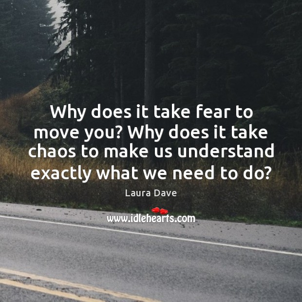 Why does it take fear to move you? Why does it take Laura Dave Picture Quote