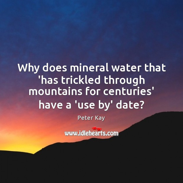 Why does mineral water that 'has trickled through mountains for centuries' have Peter Kay Picture Quote