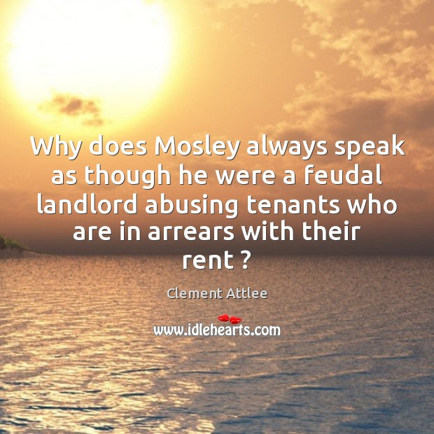 Why does Mosley always speak as though he were a feudal landlord Clement Attlee Picture Quote