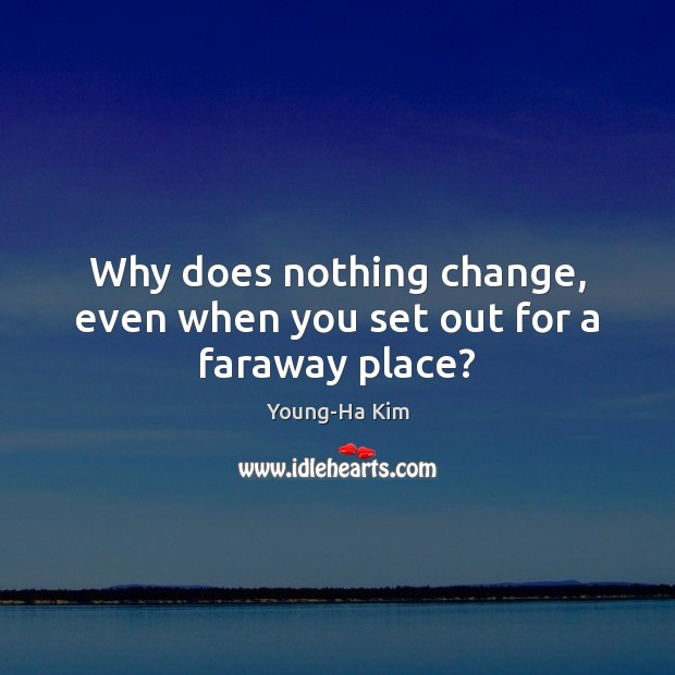 Why does nothing change, even when you set out for a faraway place? Image