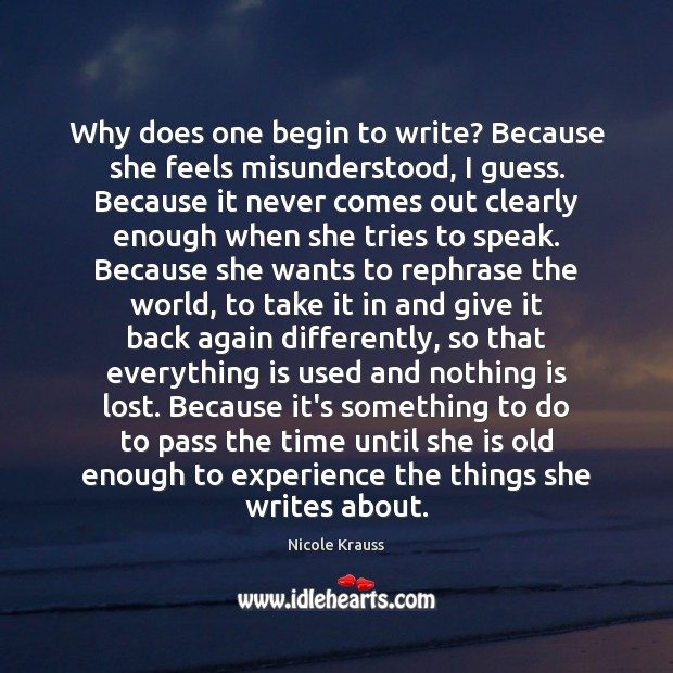 Why does one begin to write? Because she feels misunderstood, I guess. Nicole Krauss Picture Quote