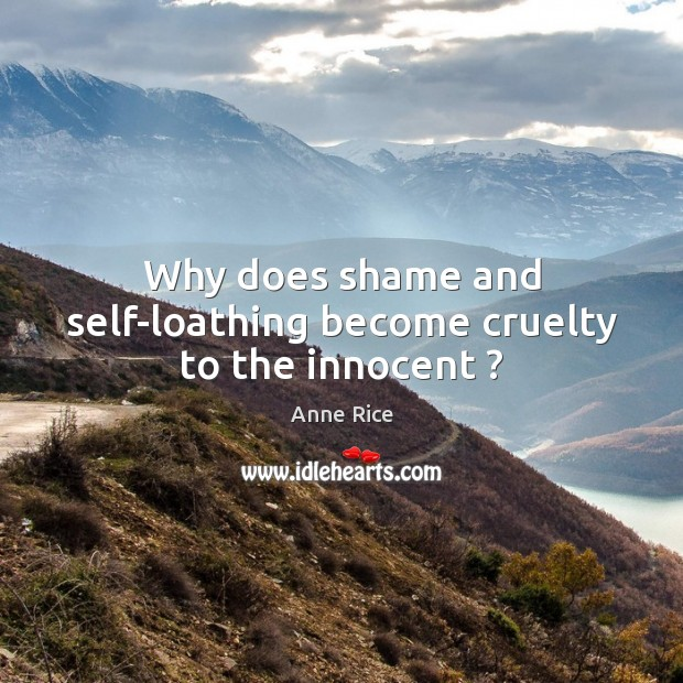 Why does shame and self-loathing become cruelty to the innocent ? Anne Rice Picture Quote