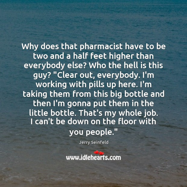 Why does that pharmacist have to be two and a half feet Jerry Seinfeld Picture Quote