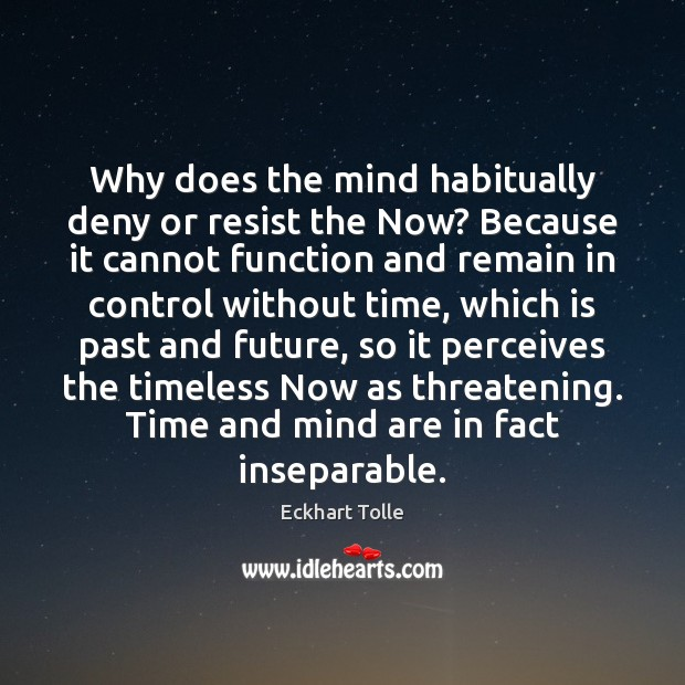 Why does the mind habitually deny or resist the Now? Because it Image
