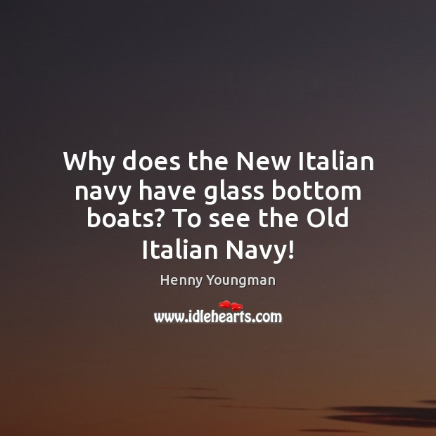 Image, Why does the New Italian navy have glass bottom boats? To see the Old Italian Navy!