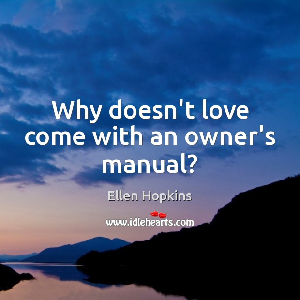 Why doesn't love come with an owner's manual? Ellen Hopkins Picture Quote