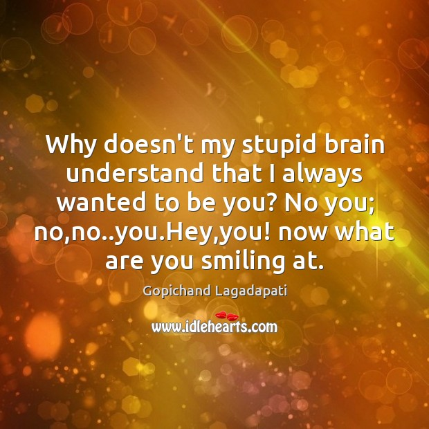 Why doesn't my stupid brain understand that I always wanted to be Be You Quotes Image