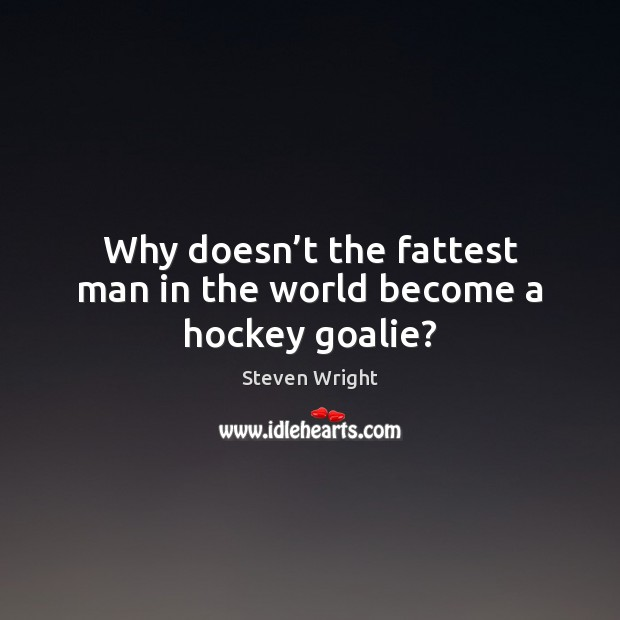 Why doesn't the fattest man in the world become a hockey goalie? Steven Wright Picture Quote