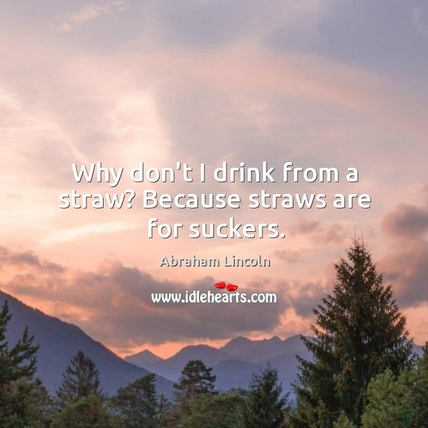 Image, Why don't I drink from a straw? Because straws are for suckers.