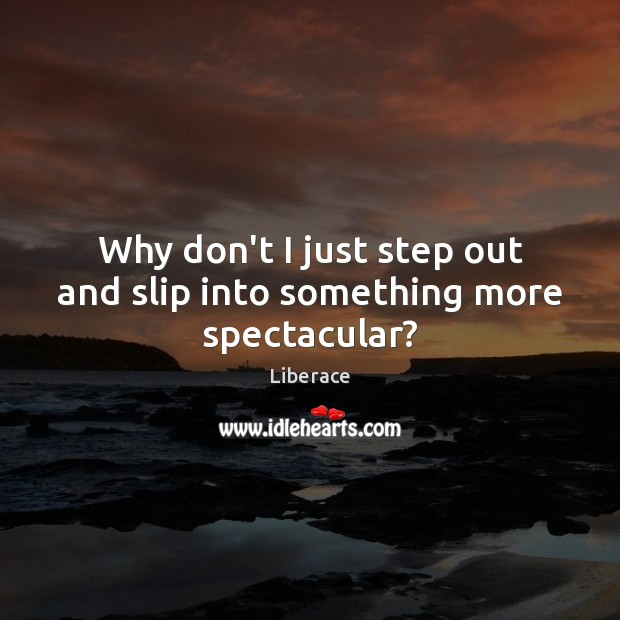 Why don't I just step out and slip into something more spectacular? Liberace Picture Quote