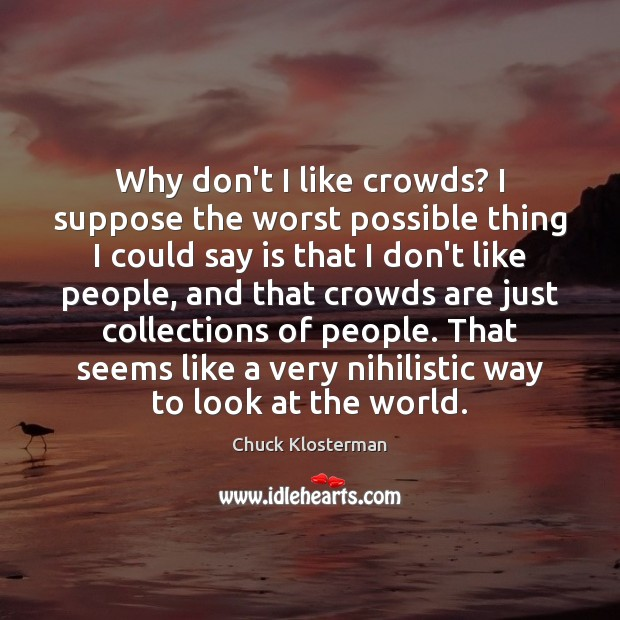 Why don't I like crowds? I suppose the worst possible thing I Chuck Klosterman Picture Quote