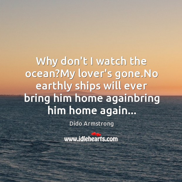Why don't I watch the ocean?My lover's gone.No earthly ships Image