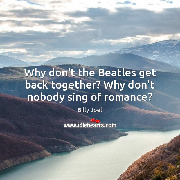 Why don't the Beatles get back together? Why don't nobody sing of romance? Image