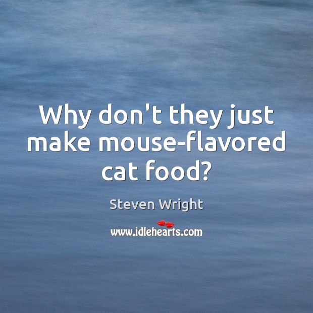 Why don't they just make mouse-flavored cat food? Steven Wright Picture Quote