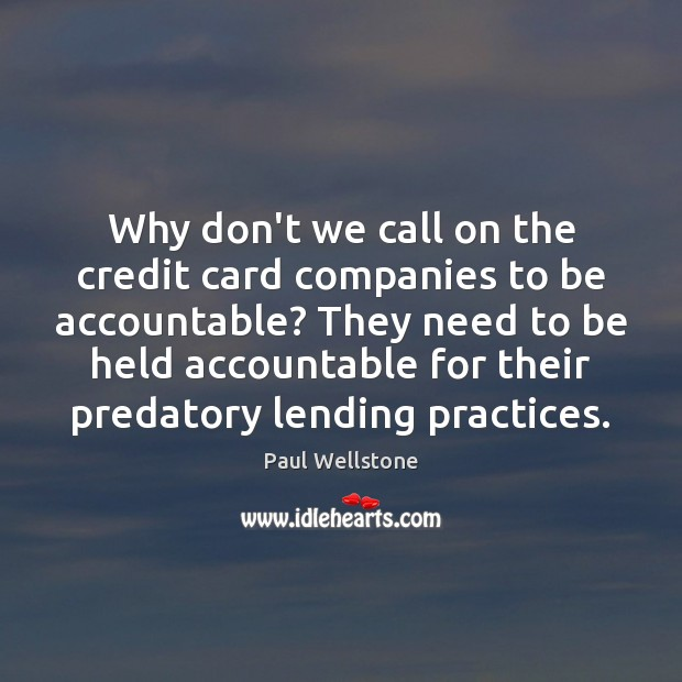 Why don't we call on the credit card companies to be accountable? Paul Wellstone Picture Quote