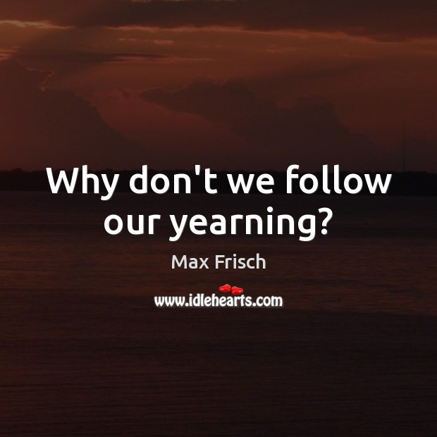 Why don't we follow our yearning? Max Frisch Picture Quote