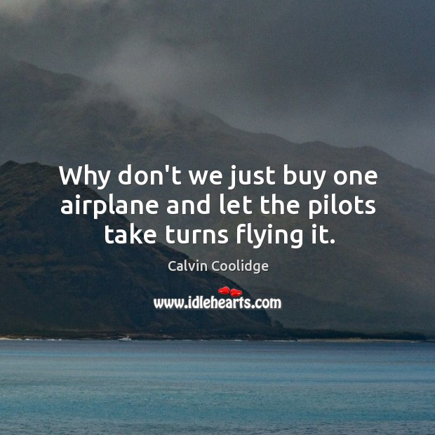 Image, Why don't we just buy one airplane and let the pilots take turns flying it.