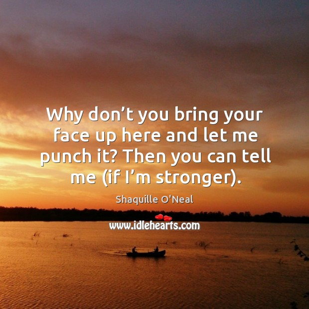Why don't you bring your face up here and let me punch it? then you can tell me (if I'm stronger). Image