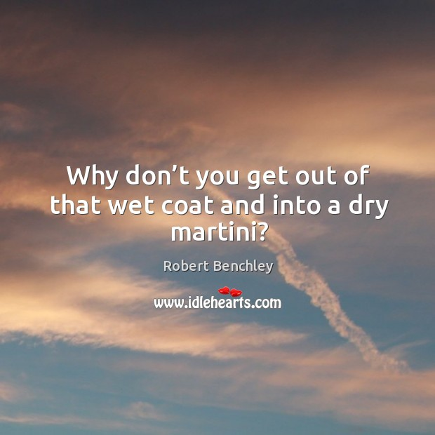 Why don't you get out of that wet coat and into a dry martini? Image