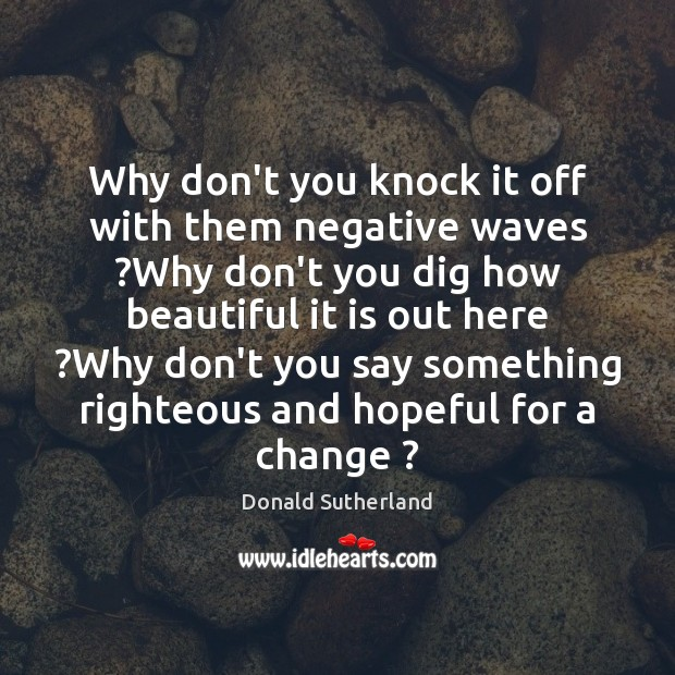 Why don't you knock it off with them negative waves ?Why don't Image