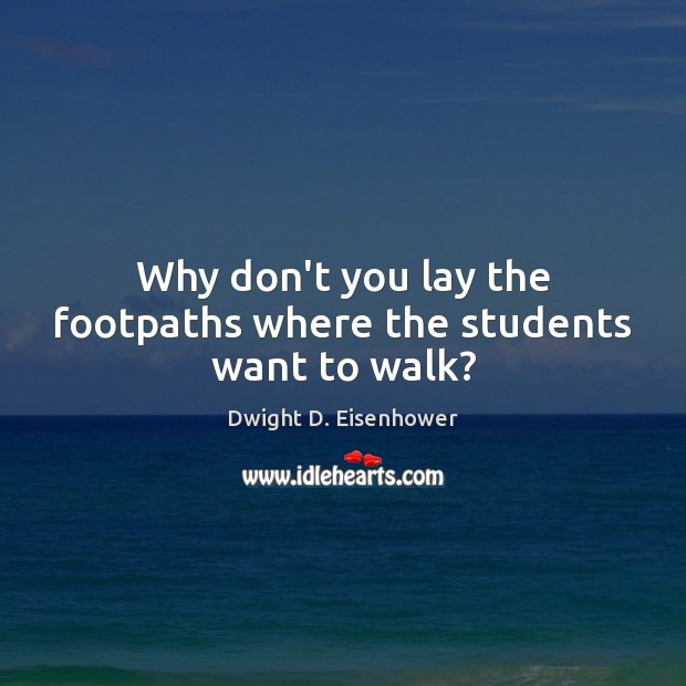 Why don't you lay the footpaths where the students want to walk? Dwight D. Eisenhower Picture Quote