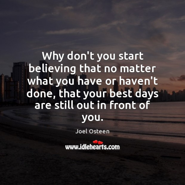 Why don't you start believing that no matter what you have or Joel Osteen Picture Quote