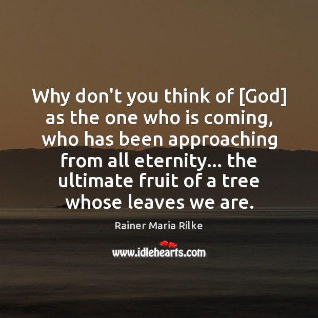 Why don't you think of [God] as the one who is coming, Image