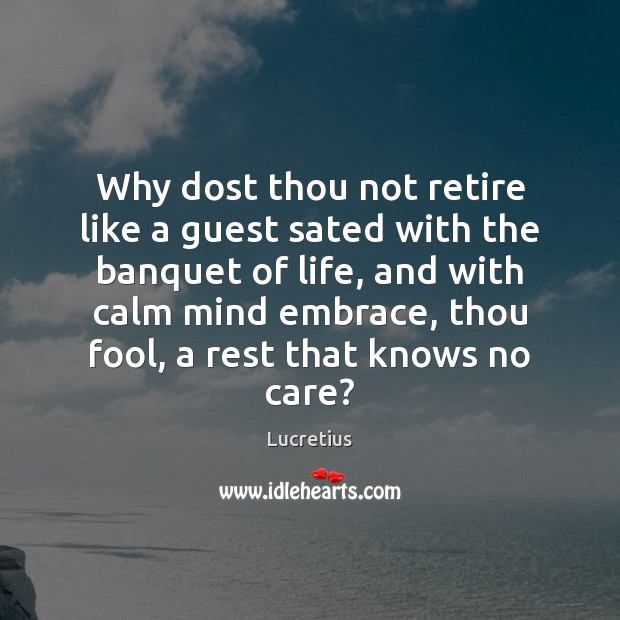 Why dost thou not retire like a guest sated with the banquet Lucretius Picture Quote