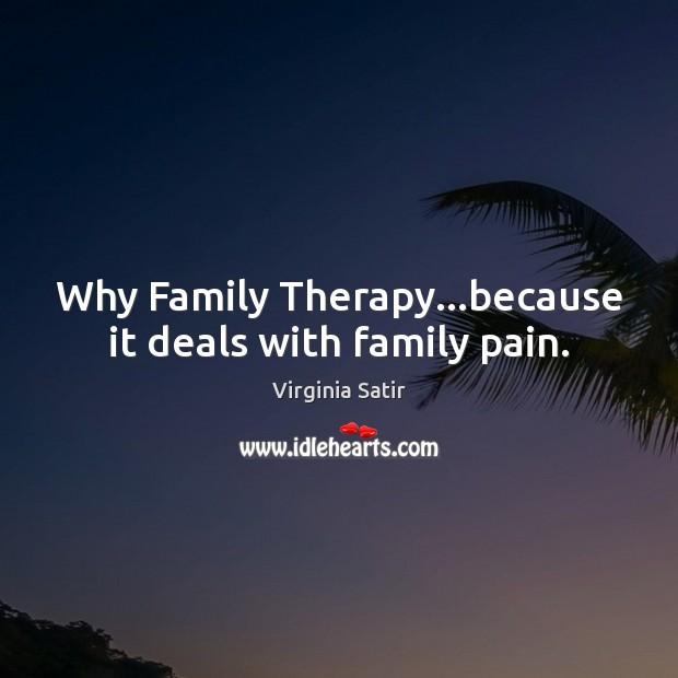 Why Family Therapy…because it deals with family pain. Virginia Satir Picture Quote