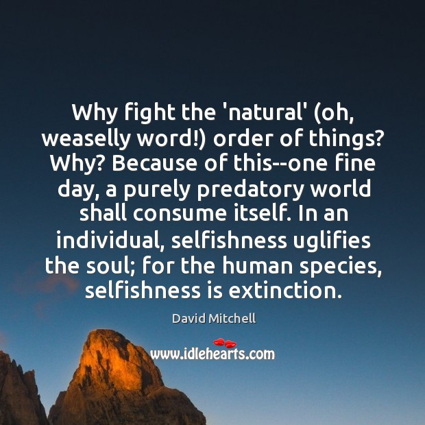 Image, Why fight the 'natural' (oh, weaselly word!) order of things? Why? Because