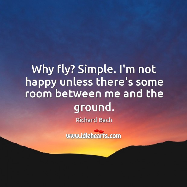 Why fly? Simple. I'm not happy unless there's some room between me and the ground. Image