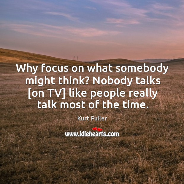 Why focus on what somebody might think? Nobody talks [on TV] like Kurt Fuller Picture Quote
