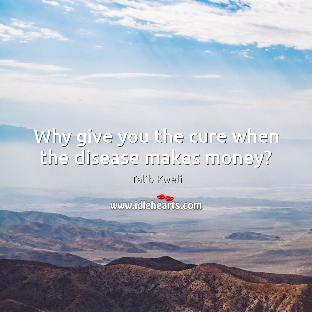 Why give you the cure when the disease makes money? Image