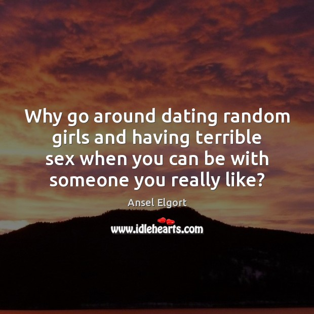 Image, Why go around dating random girls and having terrible sex when you
